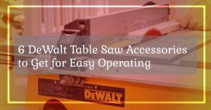 6 DeWalt Table Saw Accessories to Get for Easy Operating.
